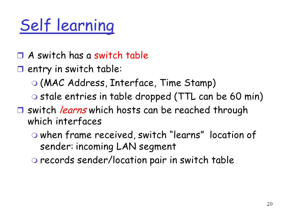 20 Self learning r A switch has a switch table r entry in switch table: m (MAC Address, Interface, Time Stamp) m stale entries in table dropped (TTL can be 60 min) r switch learns which hosts can be reached through which interfaces m when frame received, switch learns location of sender: incoming LAN segment m records sender/location pair in switch table