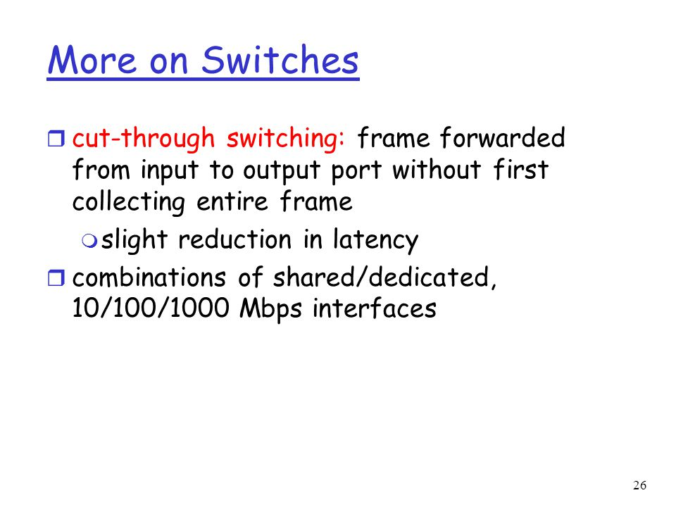 26 More on Switches r cut-through switching: frame forwarded from input to output port without first collecting entire frame m slight reduction in latency r combinations of shared/dedicated, 10/100/1000 Mbps interfaces