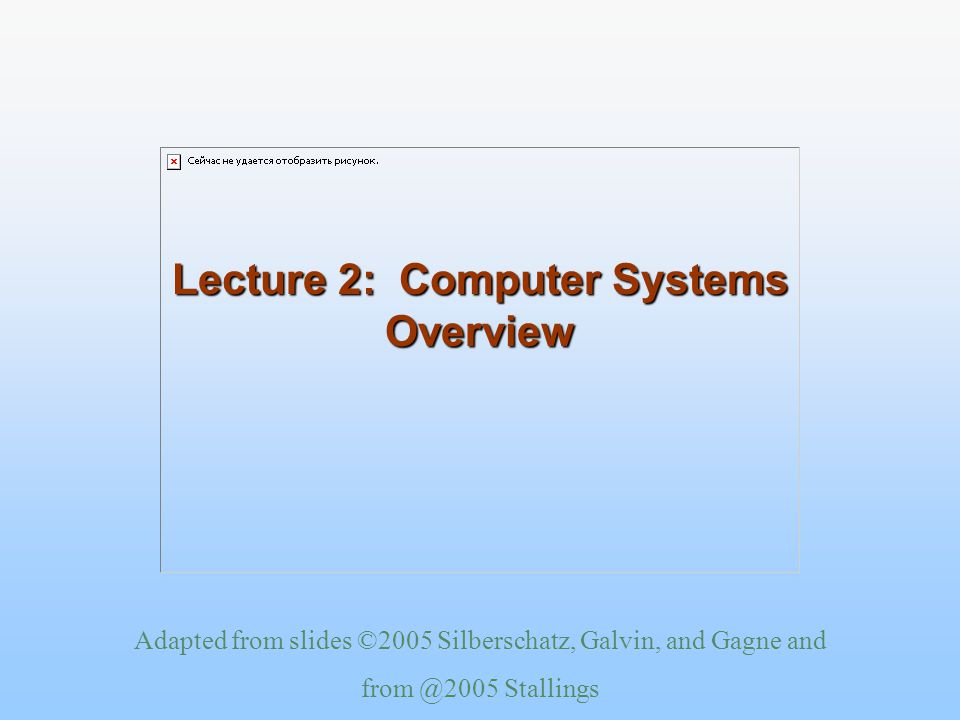 Adapted from slides ©2005 Silberschatz, Galvin, and Gagne and Stallings Lecture 2: Computer Systems Overview