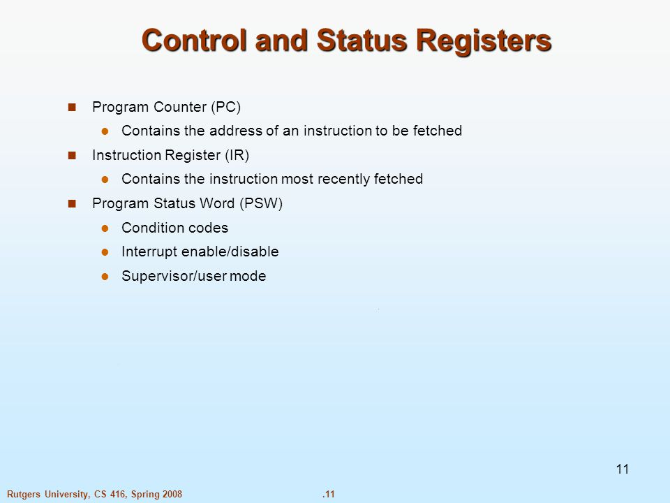 .11Rutgers University, CS 416, Spring Control and Status Registers Program Counter (PC) Contains the address of an instruction to be fetched Instruction Register (IR) Contains the instruction most recently fetched Program Status Word (PSW) Condition codes Interrupt enable/disable Supervisor/user mode