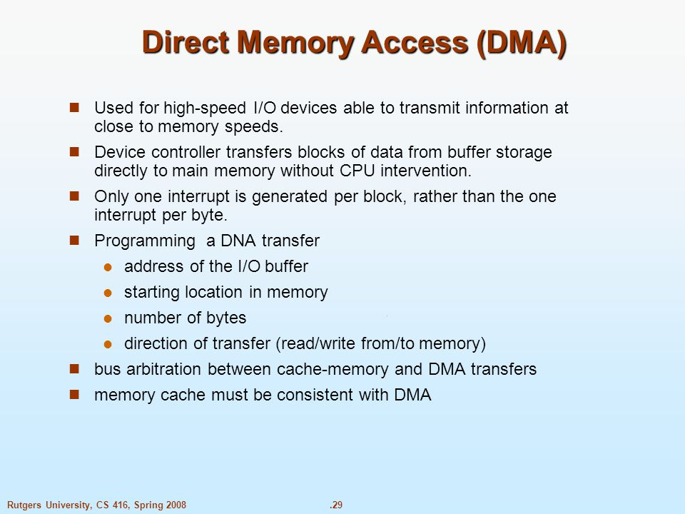 .29Rutgers University, CS 416, Spring 2008 Direct Memory Access (DMA) Used for high-speed I/O devices able to transmit information at close to memory speeds.