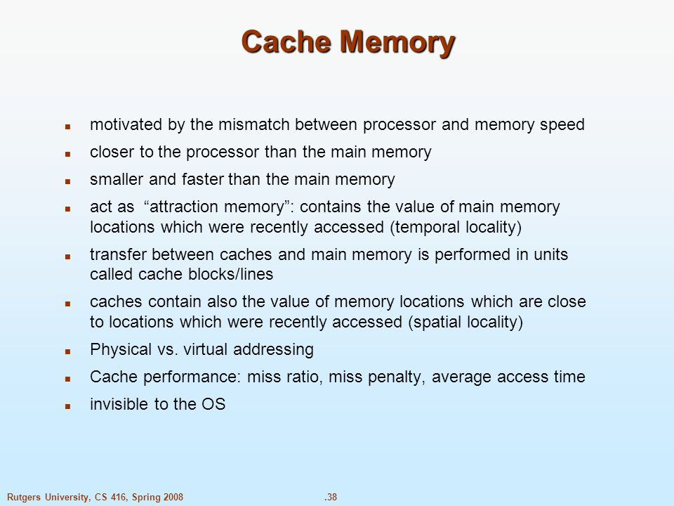 .38Rutgers University, CS 416, Spring 2008 Cache Memory motivated by the mismatch between processor and memory speed closer to the processor than the main memory smaller and faster than the main memory act as attraction memory : contains the value of main memory locations which were recently accessed (temporal locality) transfer between caches and main memory is performed in units called cache blocks/lines caches contain also the value of memory locations which are close to locations which were recently accessed (spatial locality) Physical vs.
