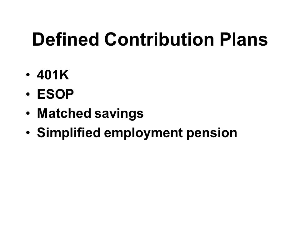 Defined Contribution Plans 401K ESOP Matched savings Simplified employment pension
