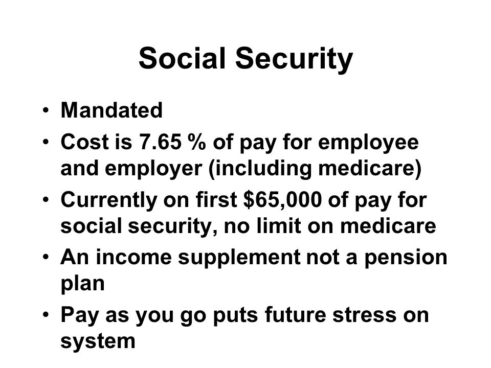 Social Security Mandated Cost is 7.65 % of pay for employee and employer (including medicare) Currently on first $65,000 of pay for social security, no limit on medicare An income supplement not a pension plan Pay as you go puts future stress on system