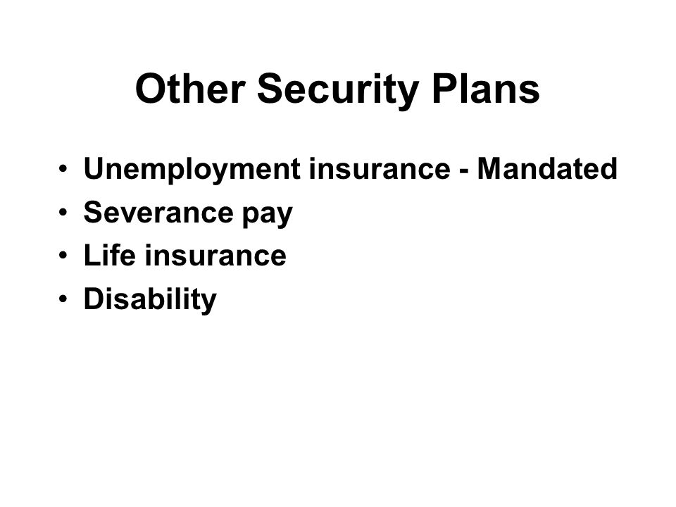 Other Security Plans Unemployment insurance - Mandated Severance pay Life insurance Disability