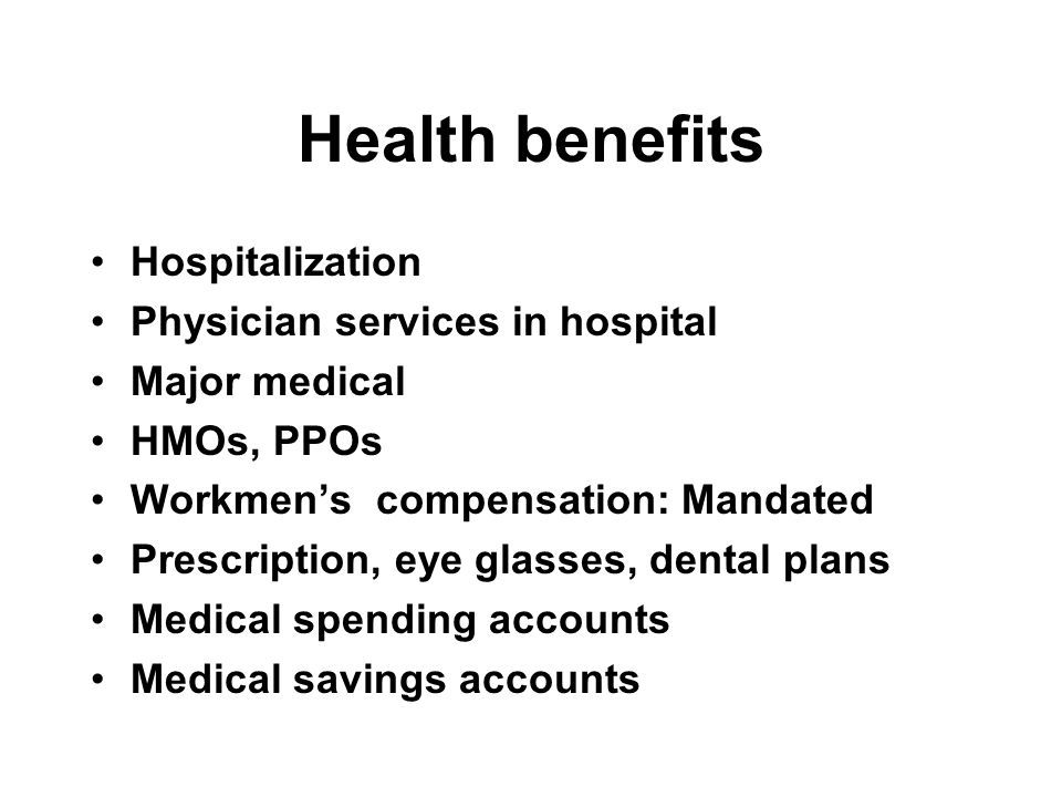Health benefits Hospitalization Physician services in hospital Major medical HMOs, PPOs Workmen's compensation: Mandated Prescription, eye glasses, dental plans Medical spending accounts Medical savings accounts