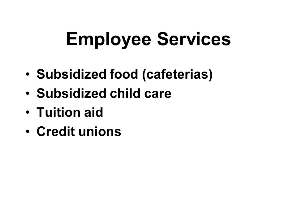 Employee Services Subsidized food (cafeterias) Subsidized child care Tuition aid Credit unions