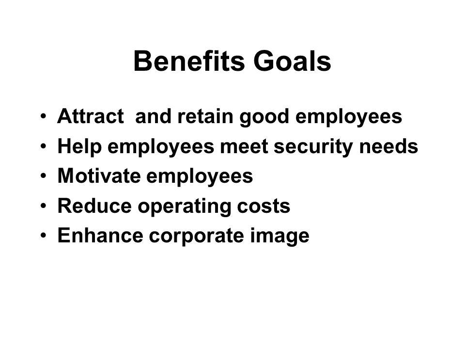 Benefits Goals Attract and retain good employees Help employees meet security needs Motivate employees Reduce operating costs Enhance corporate image