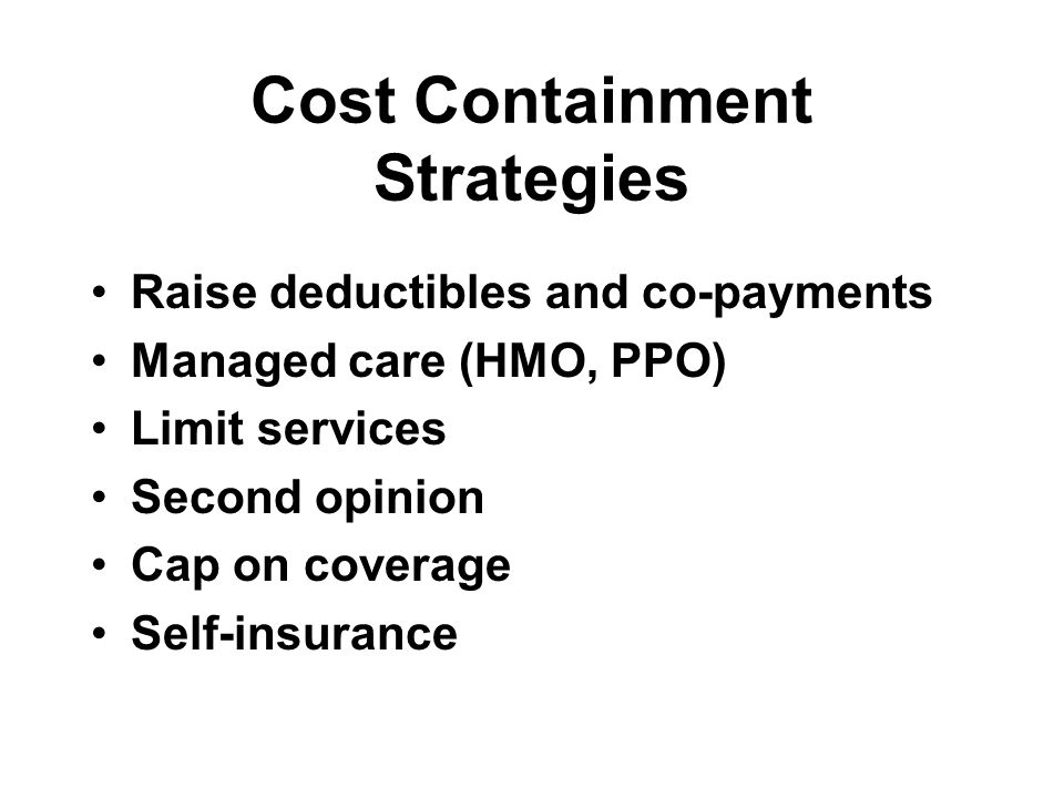 Cost Containment Strategies Raise deductibles and co-payments Managed care (HMO, PPO) Limit services Second opinion Cap on coverage Self-insurance