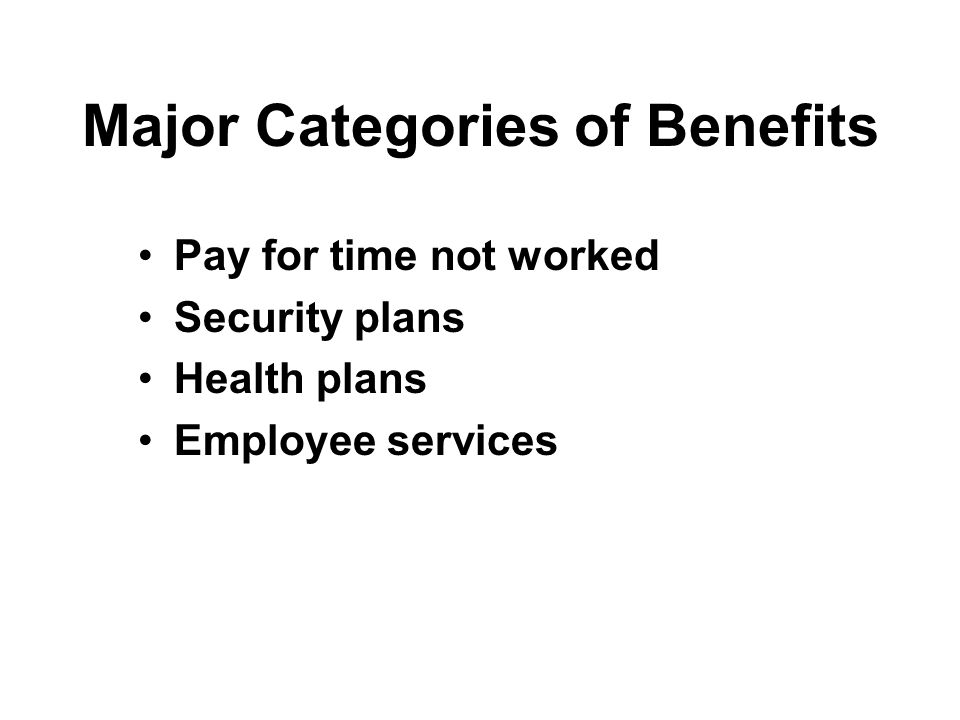 Major Categories of Benefits Pay for time not worked Security plans Health plans Employee services