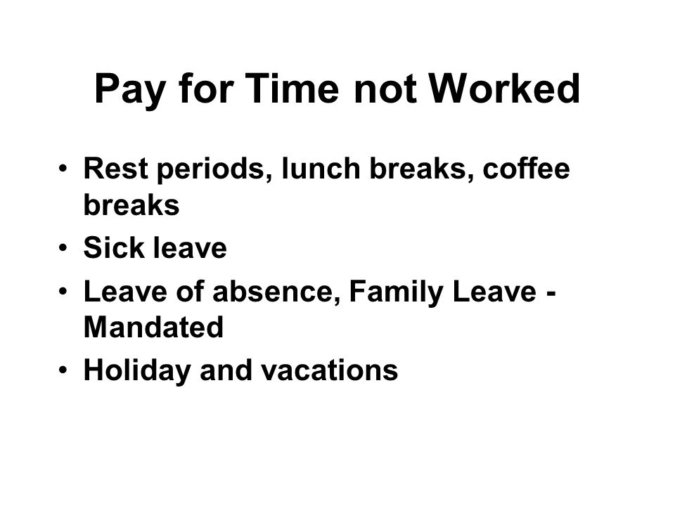 Pay for Time not Worked Rest periods, lunch breaks, coffee breaks Sick leave Leave of absence, Family Leave - Mandated Holiday and vacations