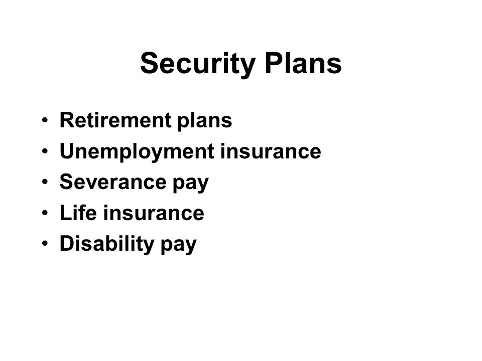 Security Plans Retirement plans Unemployment insurance Severance pay Life insurance Disability pay