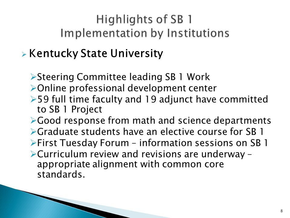  Kentucky State University  Steering Committee leading SB 1 Work  Online professional development center  59 full time faculty and 19 adjunct have committed to SB 1 Project  Good response from math and science departments  Graduate students have an elective course for SB 1  First Tuesday Forum – information sessions on SB 1  Curriculum review and revisions are underway – appropriate alignment with common core standards.