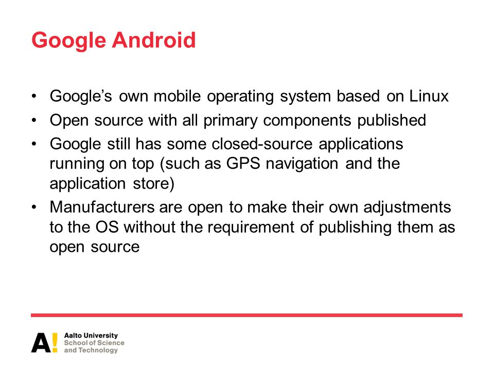 Google Android Google's own mobile operating system based on Linux Open source with all primary components published Google still has some closed-source applications running on top (such as GPS navigation and the application store) Manufacturers are open to make their own adjustments to the OS without the requirement of publishing them as open source