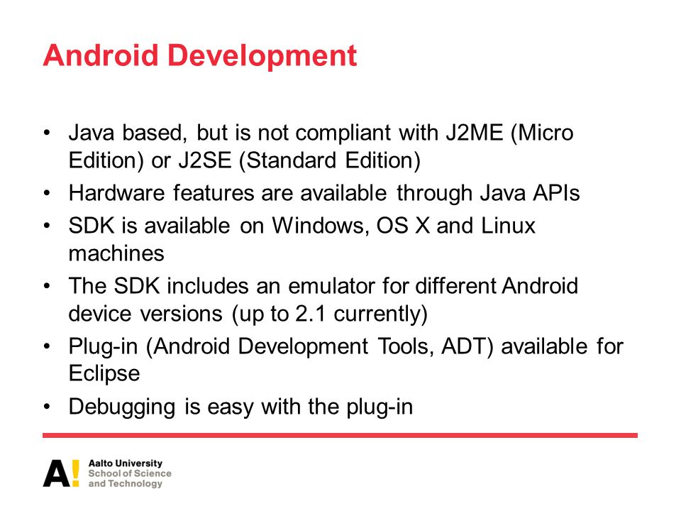 Android Development Java based, but is not compliant with J2ME (Micro Edition) or J2SE (Standard Edition) Hardware features are available through Java APIs SDK is available on Windows, OS X and Linux machines The SDK includes an emulator for different Android device versions (up to 2.1 currently) Plug-in (Android Development Tools, ADT) available for Eclipse Debugging is easy with the plug-in