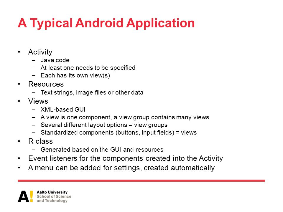 A Typical Android Application Activity –Java code –At least one needs to be specified –Each has its own view(s) Resources –Text strings, image files or other data Views –XML-based GUI –A view is one component, a view group contains many views –Several different layout options = view groups –Standardized components (buttons, input fields) = views R class –Generated based on the GUI and resources Event listeners for the components created into the Activity A menu can be added for settings, created automatically