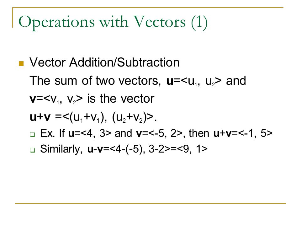 Operations with Vectors (1) Vector Addition/Subtraction The sum of two vectors, u= and v= is the vector u+v =.