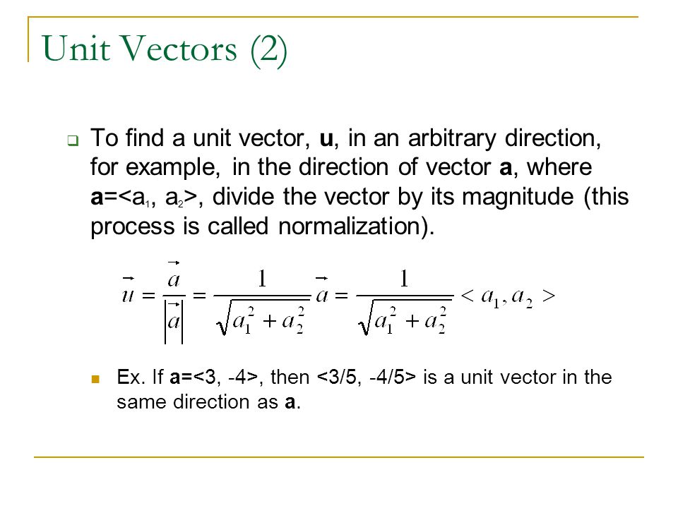 Unit Vectors (2)  To find a unit vector, u, in an arbitrary direction, for example, in the direction of vector a, where a=, divide the vector by its magnitude (this process is called normalization).