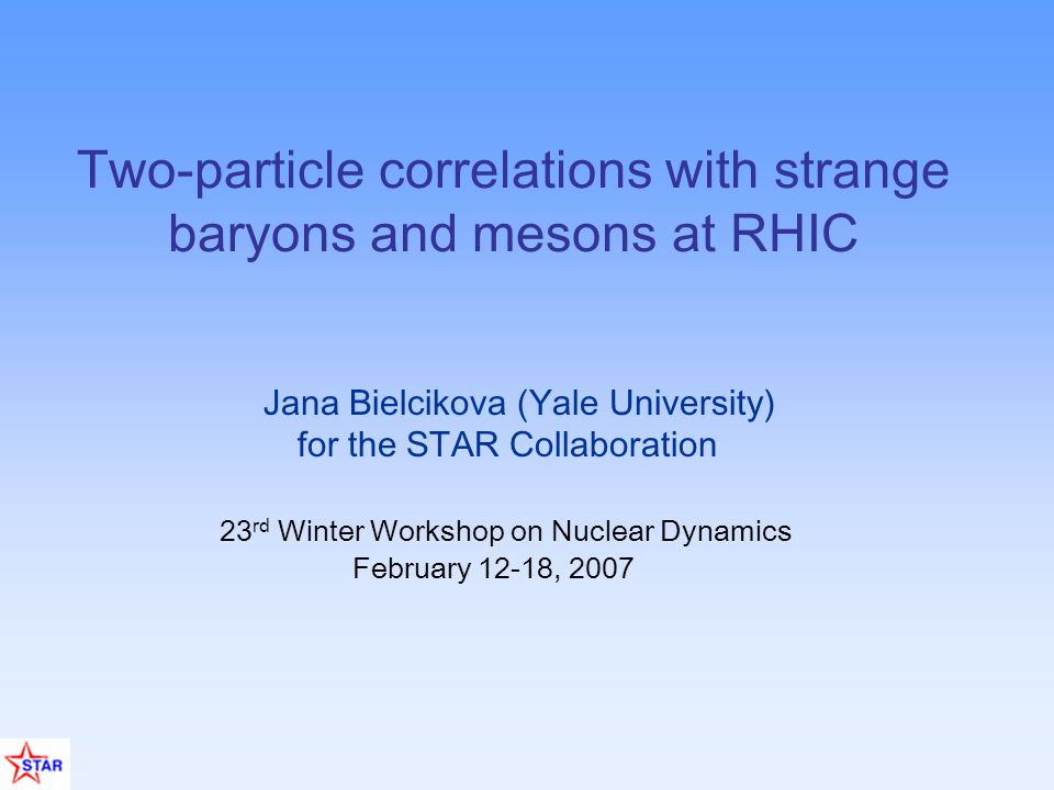 Jana Bielcikova (Yale University) for the STAR Collaboration 23 rd Winter Workshop on Nuclear Dynamics February 12-18, 2007 Two-particle correlations with strange baryons and mesons at RHIC