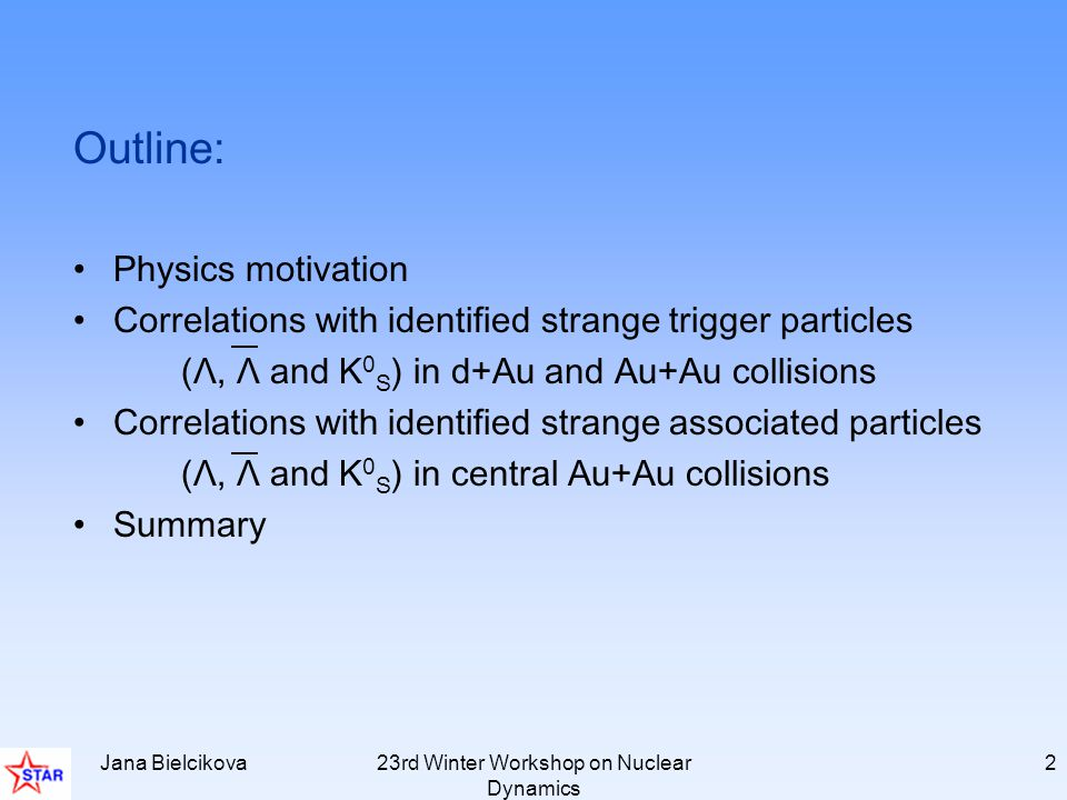 Jana Bielcikova23rd Winter Workshop on Nuclear Dynamics 2 Outline: Physics motivation Correlations with identified strange trigger particles (Λ, Λ and K 0 S ) in d+Au and Au+Au collisions Correlations with identified strange associated particles (Λ, Λ and K 0 S ) in central Au+Au collisions Summary