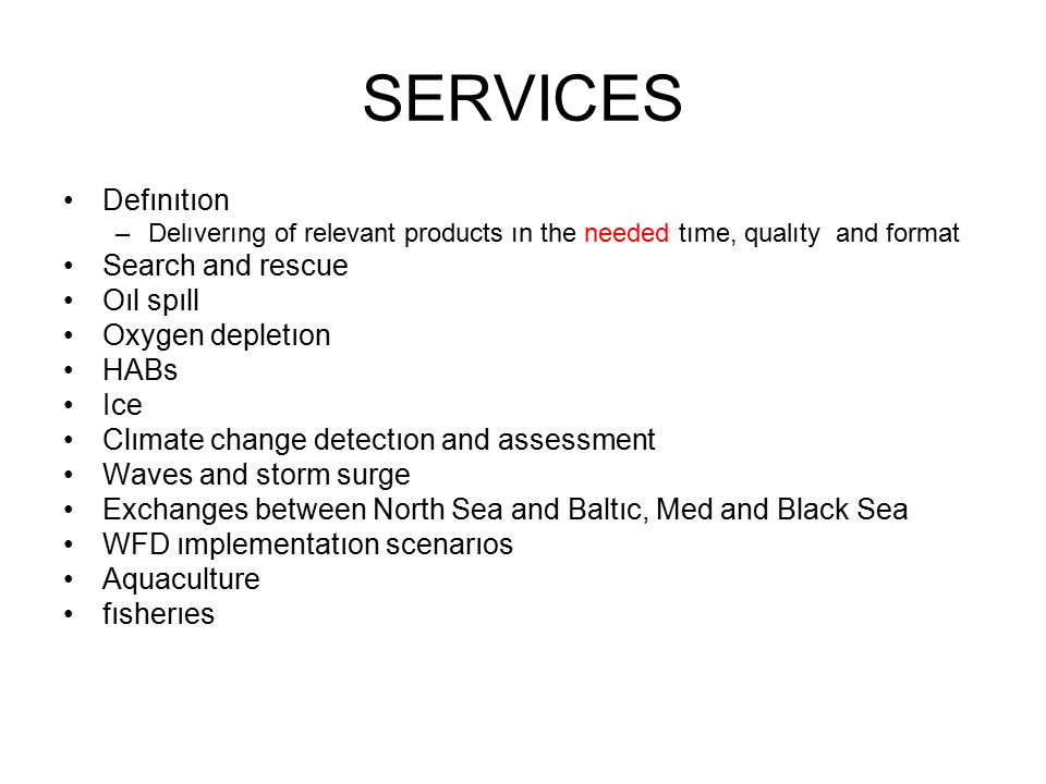 SERVICES Defınıtıon –Delıverıng of relevant products ın the needed tıme, qualıty and format Search and rescue Oıl spıll Oxygen depletıon HABs Ice Clımate change detectıon and assessment Waves and storm surge Exchanges between North Sea and Baltıc, Med and Black Sea WFD ımplementatıon scenarıos Aquaculture fısherıes
