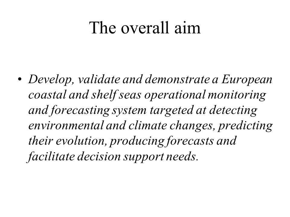 The overall aim Develop, validate and demonstrate a European coastal and shelf seas operational monitoring and forecasting system targeted at detecting environmental and climate changes, predicting their evolution, producing forecasts and facilitate decision support needs.