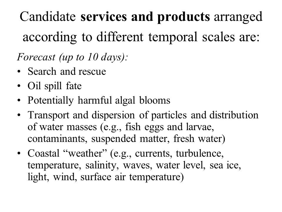 Candidate services and products arranged according to different temporal scales are: Forecast (up to 10 days): Search and rescue Oil spill fate Potentially harmful algal blooms Transport and dispersion of particles and distribution of water masses (e.g., fish eggs and larvae, contaminants, suspended matter, fresh water) Coastal weather (e.g., currents, turbulence, temperature, salinity, waves, water level, sea ice, light, wind, surface air temperature)