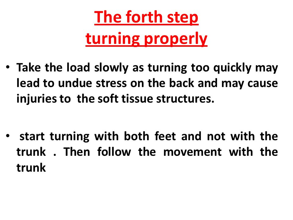 The third step lifting the load The lifter should be sure to -Lift the object with the legs only and not with the trunk that is because the legs ms are stronger than the back ms -Lift smoothly and avoid jerky lifting or twisting to prevent strain or undue stress on the back and avoid an increasing in the load on the intervertebral discs