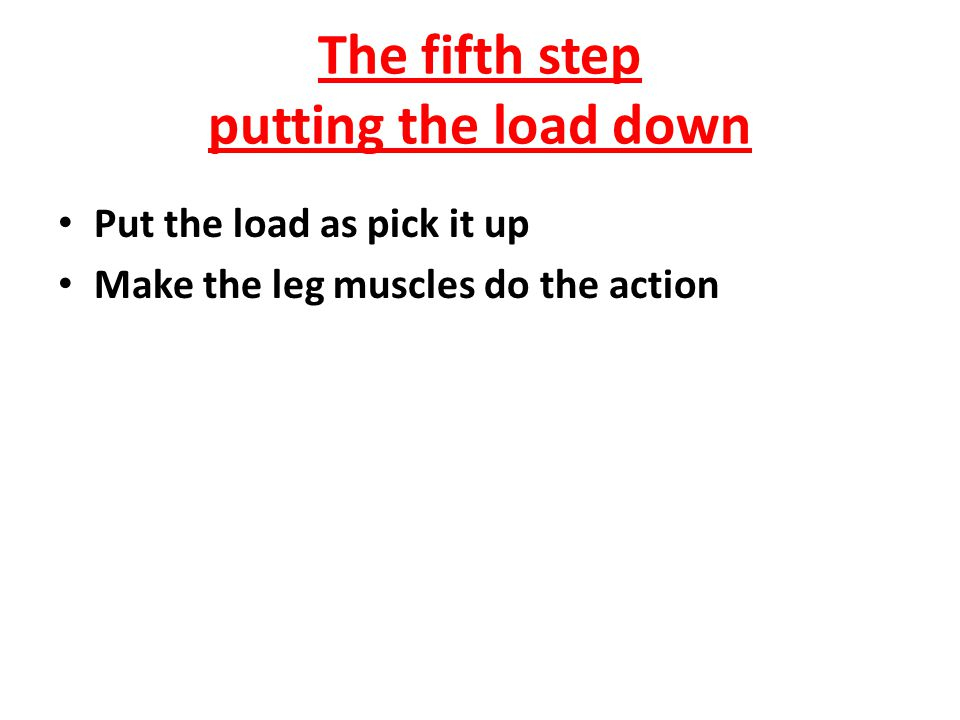 The forth step turning properly Take the load slowly as turning too quickly may lead to undue stress on the back and may cause injuries to the soft tissue structures.