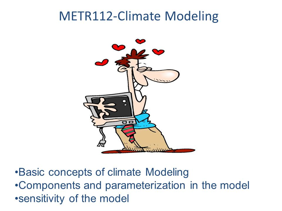 METR112-Climate Modeling Basic concepts of climate Modeling Components and parameterization in the model sensitivity of the model