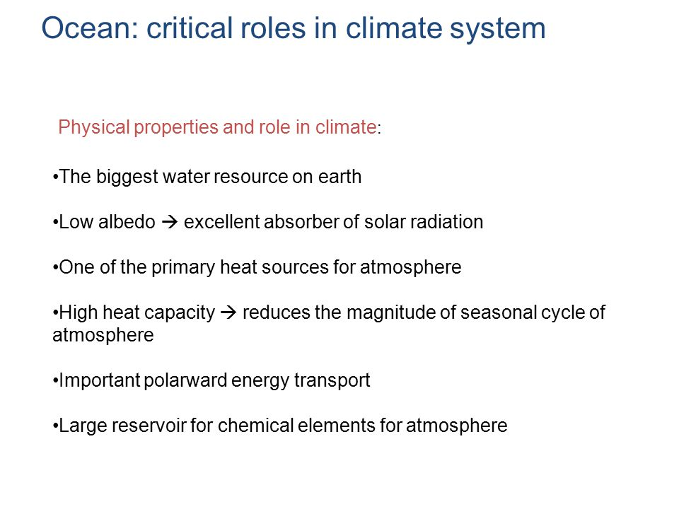 Ocean: critical roles in climate system Physical properties and role in climate : The biggest water resource on earth Low albedo  excellent absorber of solar radiation One of the primary heat sources for atmosphere High heat capacity  reduces the magnitude of seasonal cycle of atmosphere Important polarward energy transport Large reservoir for chemical elements for atmosphere