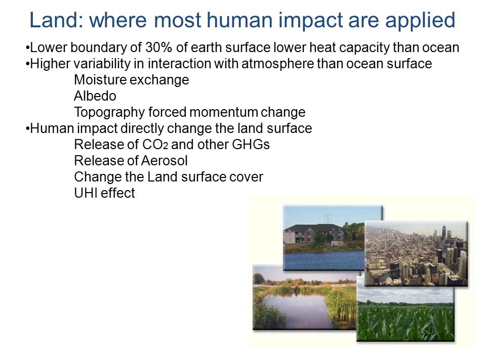 Land: where most human impact are applied Lower boundary of 30% of earth surface lower heat capacity than ocean Higher variability in interaction with atmosphere than ocean surface Moisture exchange Albedo Topography forced momentum change Human impact directly change the land surface Release of CO 2 and other GHGs Release of Aerosol Change the Land surface cover UHI effect