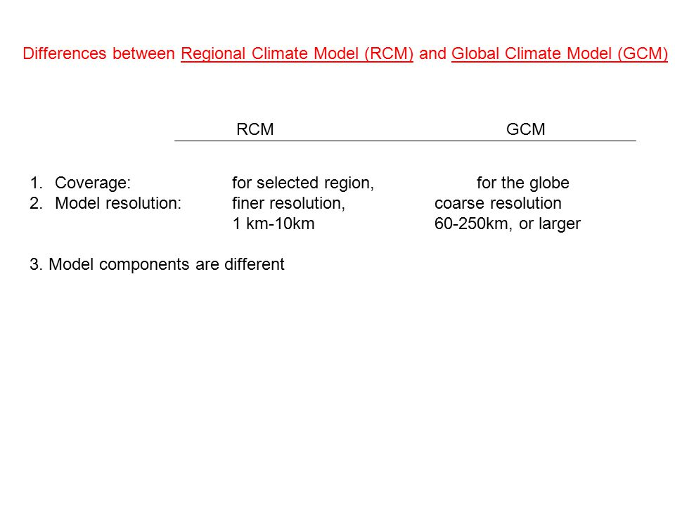 Differences between Regional Climate Model (RCM) and Global Climate Model (GCM) 1.Coverage: for selected region, for the globe 2.Model resolution: finer resolution,coarse resolution 1 km-10km60-250km, or larger 3.