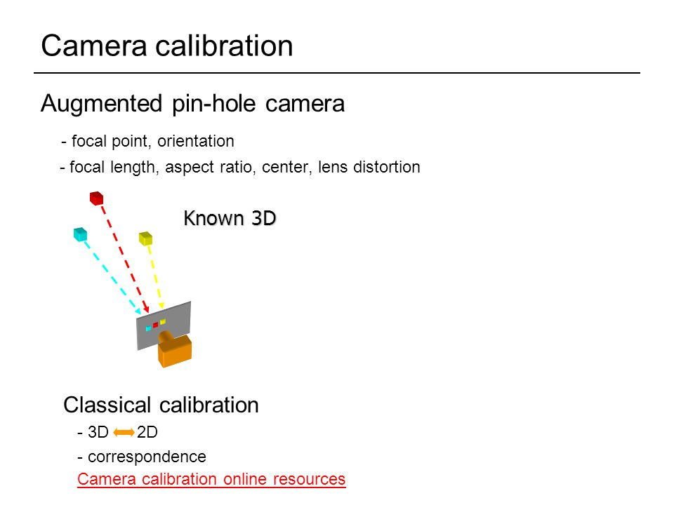 Camera calibration Augmented pin-hole camera - focal point, orientation - focal length, aspect ratio, center, lens distortion Known 3D Classical calibration - 3D 2D - correspondence Camera calibration online resources
