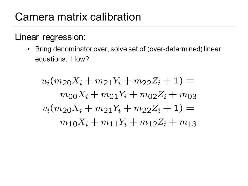 Camera matrix calibration Linear regression: Bring denominator over, solve set of (over-determined) linear equations.