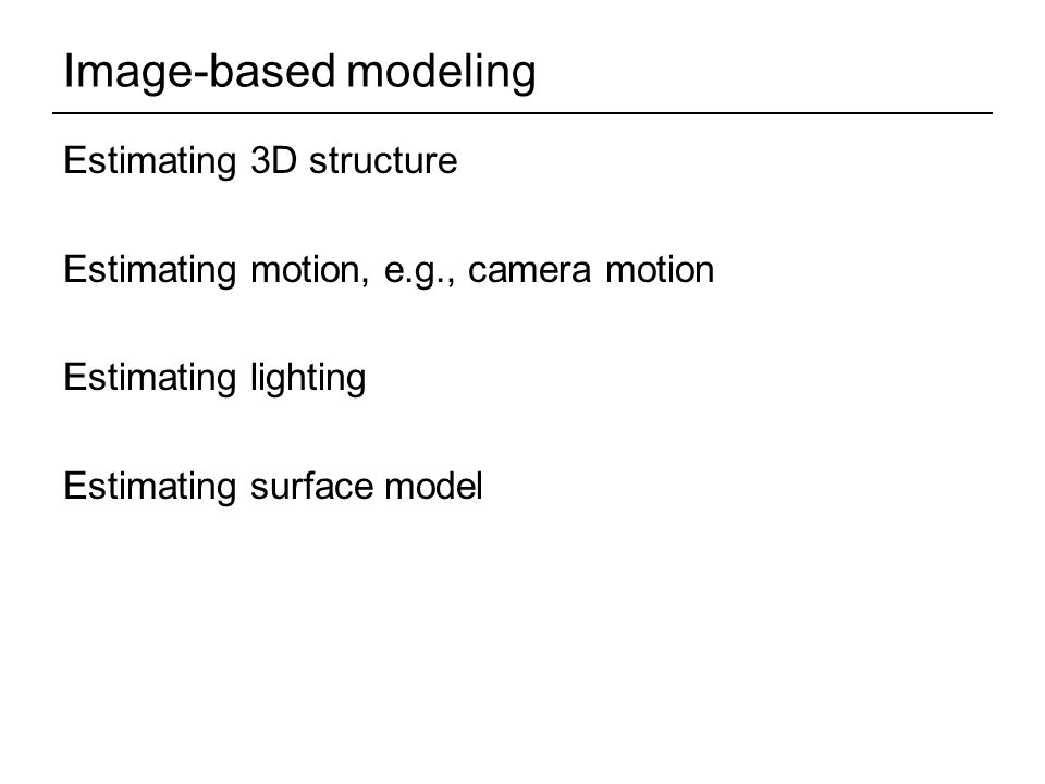 Image-based modeling Estimating 3D structure Estimating motion, e.g., camera motion Estimating lighting Estimating surface model