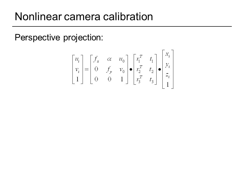 Nonlinear camera calibration Perspective projection: