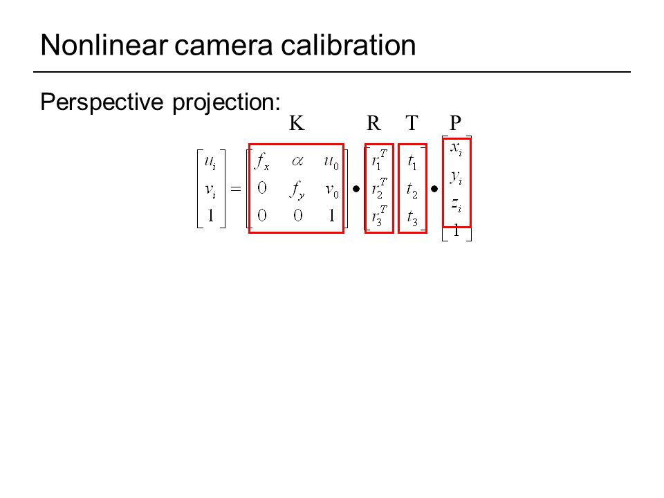 Nonlinear camera calibration Perspective projection: KRTP