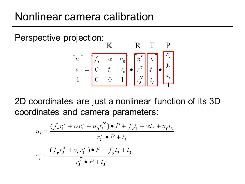 Nonlinear camera calibration Perspective projection: 2D coordinates are just a nonlinear function of its 3D coordinates and camera parameters: KRTP