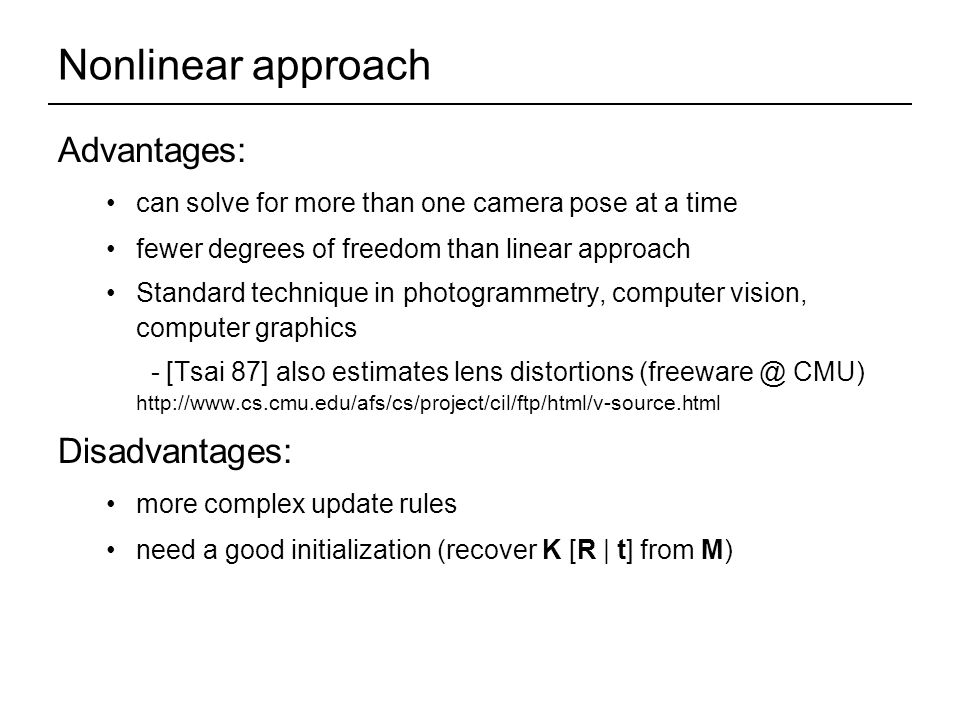 Nonlinear approach Advantages: can solve for more than one camera pose at a time fewer degrees of freedom than linear approach Standard technique in photogrammetry, computer vision, computer graphics - [Tsai 87] also estimates lens distortions CMU)   Disadvantages: more complex update rules need a good initialization (recover K [R | t] from M)
