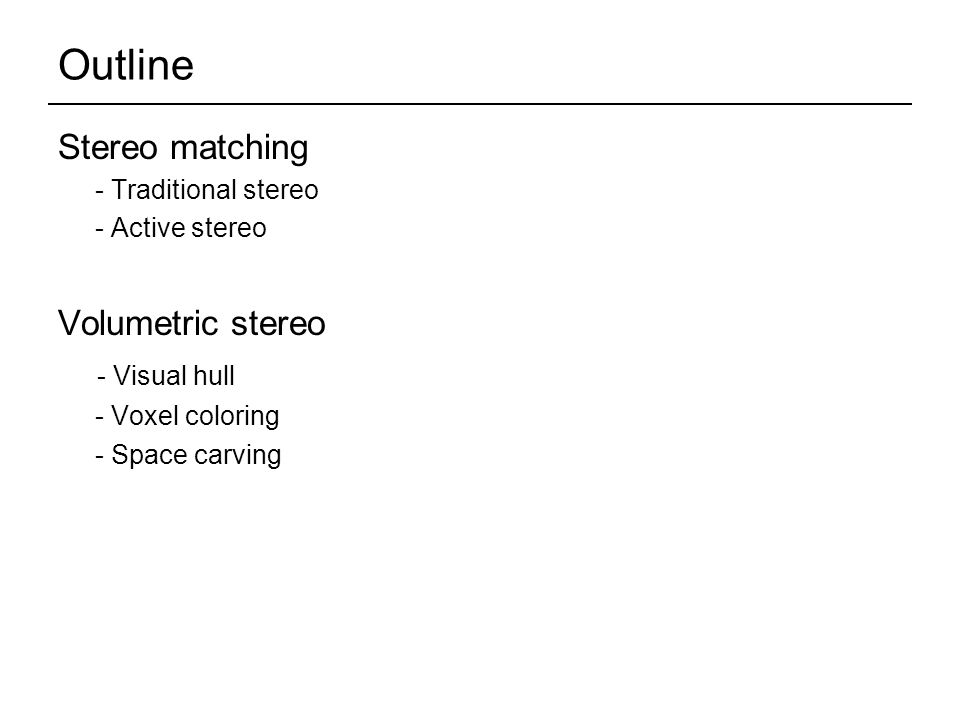 Outline Stereo matching - Traditional stereo - Active stereo Volumetric stereo - Visual hull - Voxel coloring - Space carving