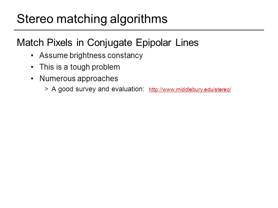 Stereo matching algorithms Match Pixels in Conjugate Epipolar Lines Assume brightness constancy This is a tough problem Numerous approaches >A good survey and evaluation: