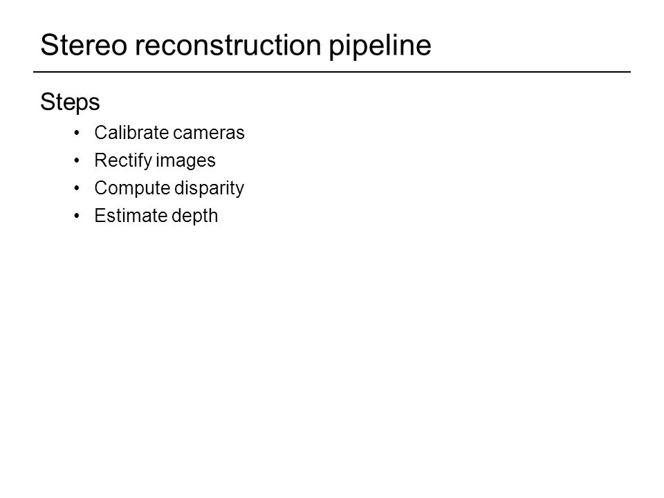 Stereo reconstruction pipeline Steps Calibrate cameras Rectify images Compute disparity Estimate depth