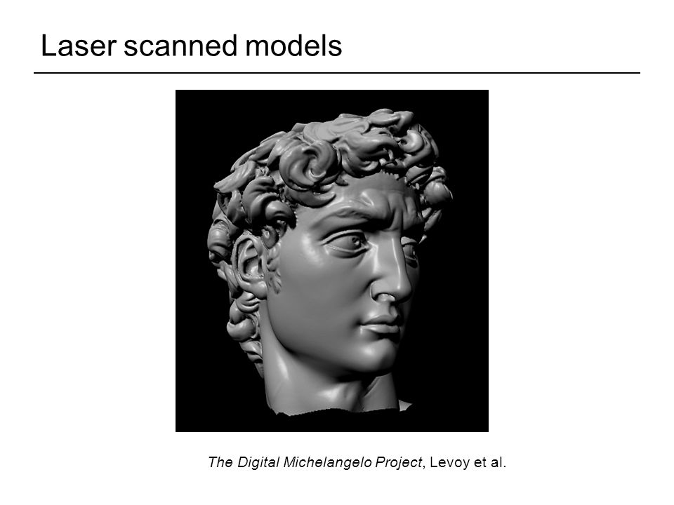 Laser scanned models The Digital Michelangelo Project, Levoy et al.