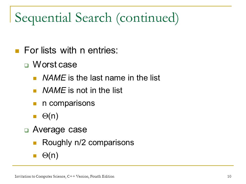 Invitation to Computer Science, C++ Version, Fourth Edition 10 Sequential Search (continued) For lists with n entries:  Worst case NAME is the last name in the list NAME is not in the list n comparisons  (n)  Average case Roughly n/2 comparisons  (n)