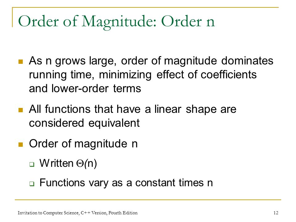 Invitation to Computer Science, C++ Version, Fourth Edition 12 Order of Magnitude: Order n As n grows large, order of magnitude dominates running time, minimizing effect of coefficients and lower-order terms All functions that have a linear shape are considered equivalent Order of magnitude n  Written  (n)  Functions vary as a constant times n