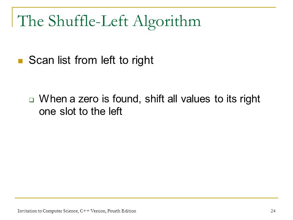 Invitation to Computer Science, C++ Version, Fourth Edition 24 The Shuffle-Left Algorithm Scan list from left to right  When a zero is found, shift all values to its right one slot to the left