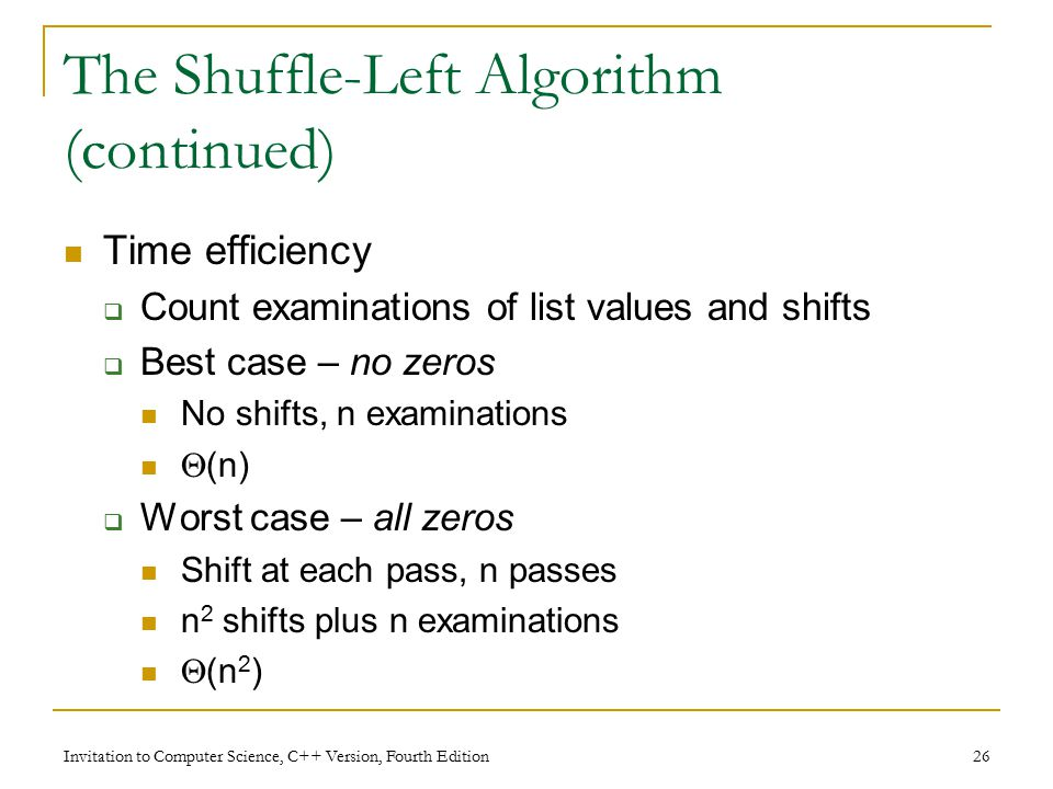Invitation to Computer Science, C++ Version, Fourth Edition 26 The Shuffle-Left Algorithm (continued) Time efficiency  Count examinations of list values and shifts  Best case – no zeros No shifts, n examinations  (n)  Worst case – all zeros Shift at each pass, n passes n 2 shifts plus n examinations  (n 2 )