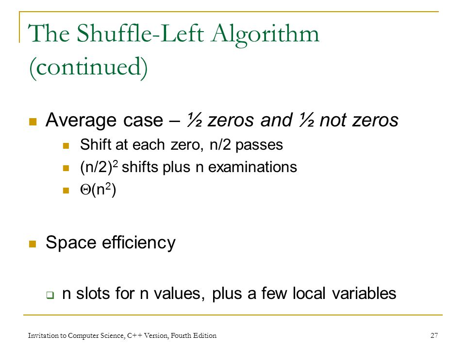 Invitation to Computer Science, C++ Version, Fourth Edition 27 The Shuffle-Left Algorithm (continued) Average case – ½ zeros and ½ not zeros Shift at each zero, n/2 passes (n/2) 2 shifts plus n examinations  (n 2 ) Space efficiency  n slots for n values, plus a few local variables