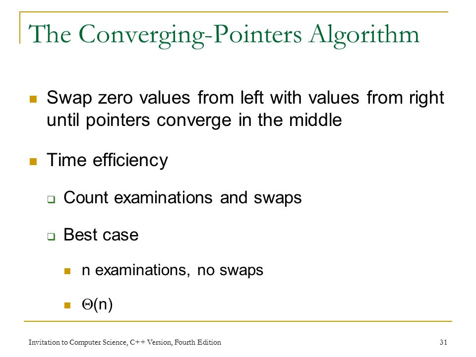 Invitation to Computer Science, C++ Version, Fourth Edition 31 The Converging-Pointers Algorithm Swap zero values from left with values from right until pointers converge in the middle Time efficiency  Count examinations and swaps  Best case n examinations, no swaps  (n)
